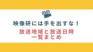 映像研には手を出すな!の放送地域・放送局と放送日時・曜日を都道府県別一覧にまとめました!