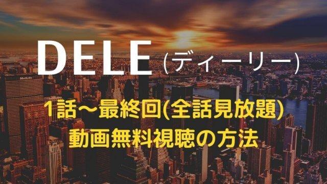 dele(ディーリー) 1話~最終回【全話見放題】見逃し動画を無料で視聴する方法・配信サイト【U-NEXT・dTV・hulu】