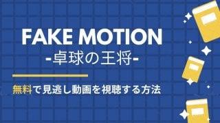 ドラマ FAKE MOTION 1話~最新話 見逃し動画【全話見放題】無料で視聴する方法・配信サイト【公式動画】-卓球の王将-