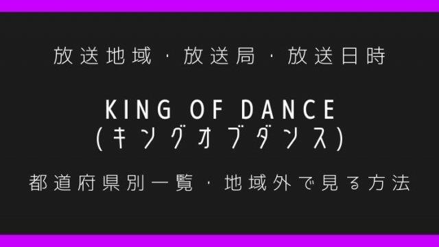 KING OF DANCE(キングオブダンス) 放送地域・放送局・放送日時一覧・放送地域外で見る方法!【都道府県別】