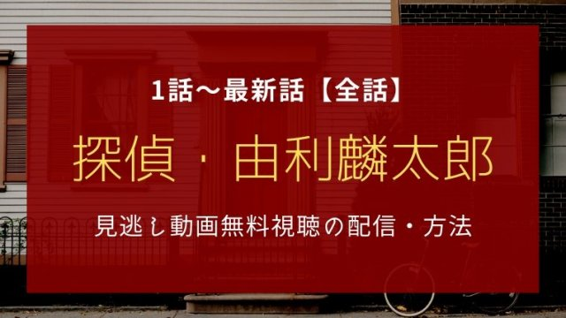 探偵・由利麟太郎 1話~最新話【全話】見逃し動画無料視聴の配信・方法【公式動画】