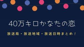 40万キロかなたの恋 放送局・放送地域・放送日時!配信はどこ?一覧まとめ【都道府県別】