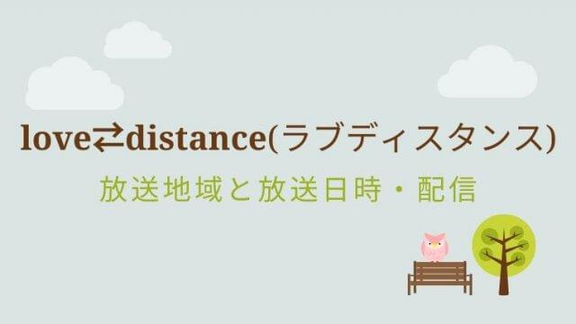love⇄distance(ラブディスタンス) 放送地域・放送局・放送日時・配信覧まとめ!【都道府県別】